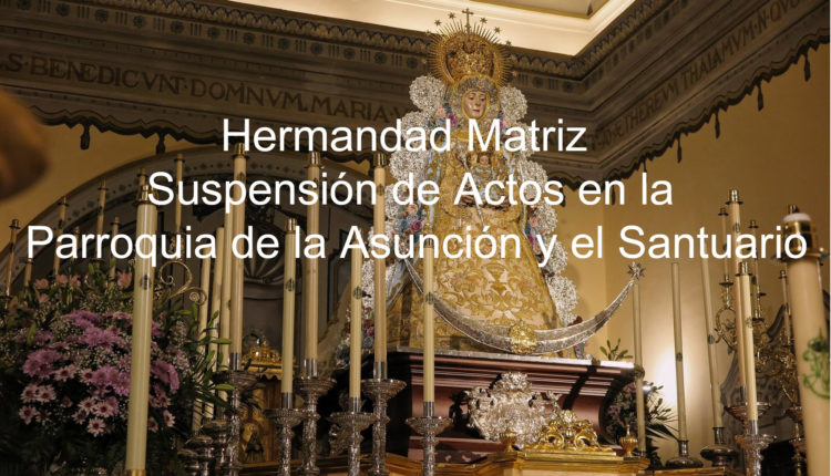 Hermandad Matriz – Suspensión de Actos en la Parroquia de la Asunción y el Santuario